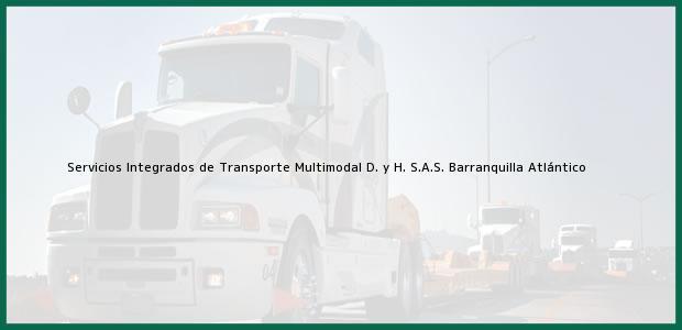 Teléfono, Dirección y otros datos de contacto para Servicios Integrados de Transporte Multimodal D. y H. S.A.S., Barranquilla, Atlántico, Colombia