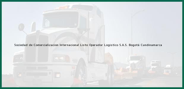 Teléfono, Dirección y otros datos de contacto para Sociedad de Comercializacion Internacional Listo Operador Logistico S.A.S., Bogotá, Cundinamarca, Colombia