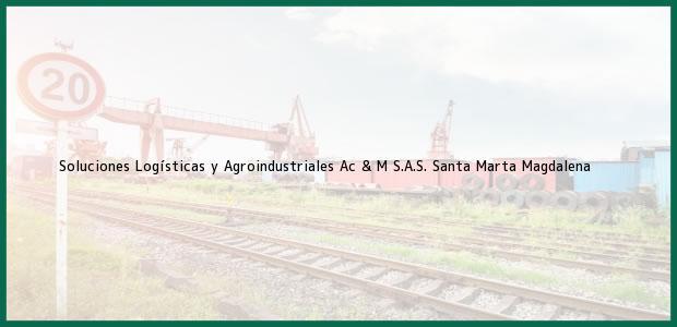 Teléfono, Dirección y otros datos de contacto para Soluciones Logísticas y Agroindustriales Ac & M S.A.S., Santa Marta, Magdalena, Colombia