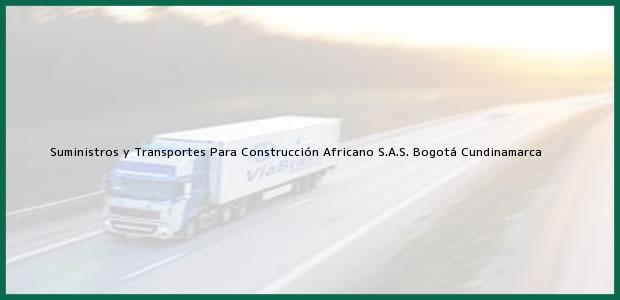 Teléfono, Dirección y otros datos de contacto para Suministros y Transportes Para Construcción Africano S.A.S., Bogotá, Cundinamarca, Colombia