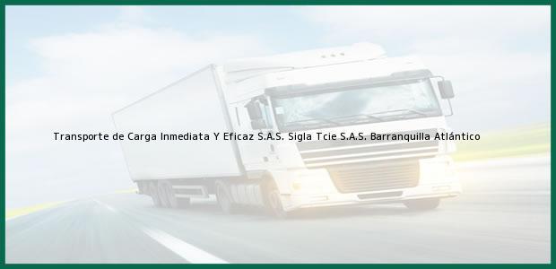 Teléfono, Dirección y otros datos de contacto para Transporte de Carga Inmediata Y Eficaz S.A.S. Sigla Tcie S.A.S., Barranquilla, Atlántico, Colombia