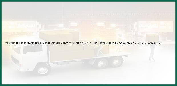 Teléfono, Dirección y otros datos de contacto para TRANSPORTE EXPORTACIONES E IMPORTACIONES MERCADO ANDINO C.A. SUCURSAL EXTRANJERA EN COLOMBIA, Cúcuta, Norte de Santander, Colombia