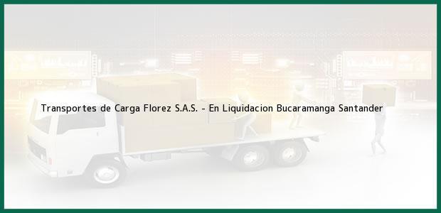 Teléfono, Dirección y otros datos de contacto para Transportes de Carga Florez S.A.S. - En Liquidacion, Bucaramanga, Santander, Colombia