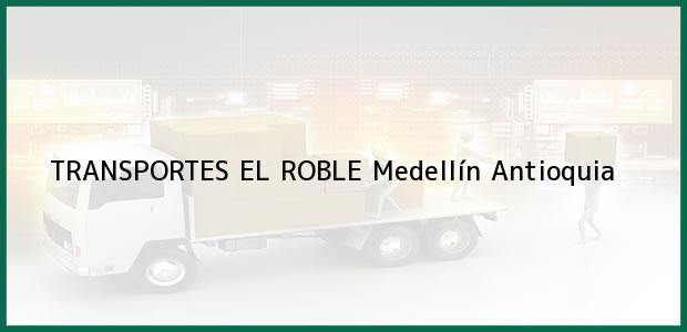 Teléfono, Dirección y otros datos de contacto para TRANSPORTES EL ROBLE, Medellín, Antioquia, Colombia