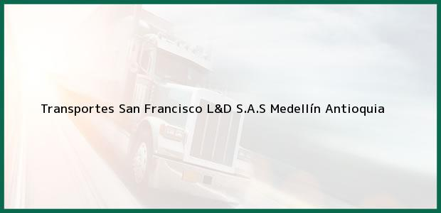 Teléfono, Dirección y otros datos de contacto para Transportes San Francisco L&D S.A.S, Medellín, Antioquia, Colombia