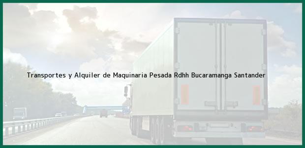 Teléfono, Dirección y otros datos de contacto para Transportes y Alquiler de Maquinaria Pesada Rdhh, Bucaramanga, Santander, Colombia