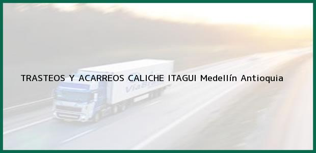 Teléfono, Dirección y otros datos de contacto para TRASTEOS Y ACARREOS CALICHE ITAGUI, Medellín, Antioquia, Colombia