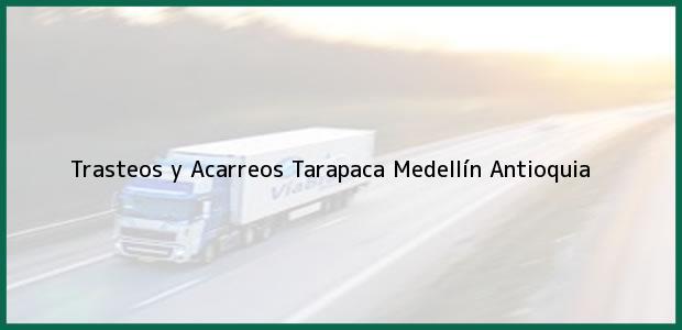 Teléfono, Dirección y otros datos de contacto para Trasteos y Acarreos Tarapaca, Medellín, Antioquia, Colombia