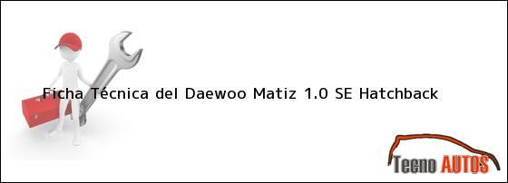 Ficha Técnica del <i>Daewoo Matiz 1.0 SE Hatchback</i>