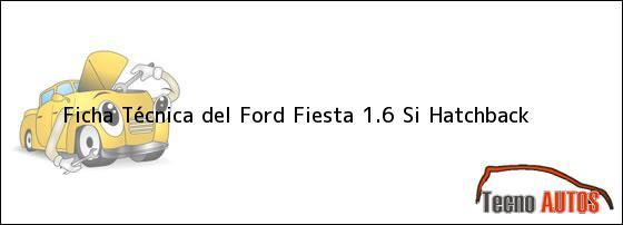 Ficha Técnica del Ford Fiesta 1.6 Si Hatchback