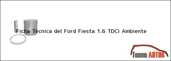 Ficha Técnica del <i>Ford Fiesta 1.6 TDCi Ambiente</i>