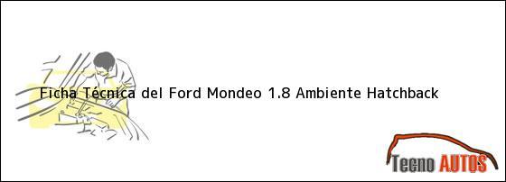 Ficha Técnica del <i>Ford Mondeo 1.8 Ambiente Hatchback</i>
