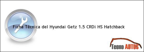 Ficha Técnica del <i>Hyundai Getz 1.5 CRDi HS Hatchback</i>