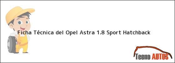 Ficha Técnica del Opel Astra 1.8 Sport Hatchback