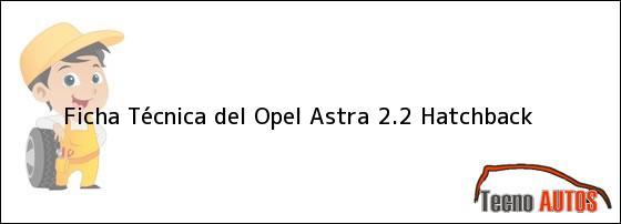 Ficha Técnica del <i>Opel Astra 2.2 Hatchback</i>