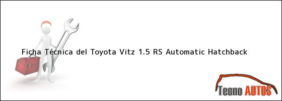 Ficha Técnica del <i>Toyota Vitz 1.5 RS Automatic Hatchback</i>