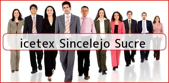<b>icetex Sincelejo Sucre</b>