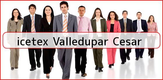 <b>icetex Valledupar Cesar</b>