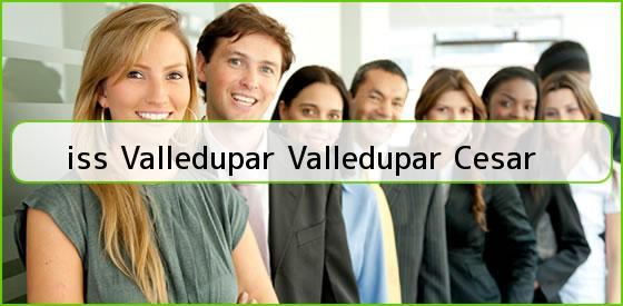 <b>iss Valledupar Valledupar Cesar</b>