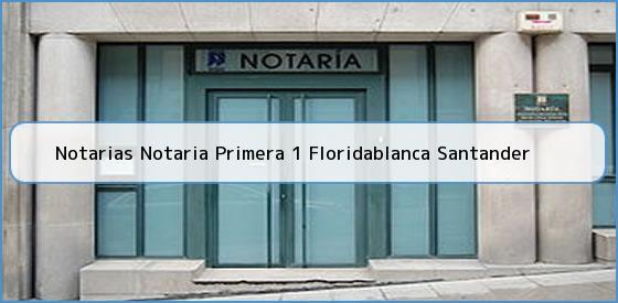 Notarias Notaria Primera 1 Floridablanca Santander