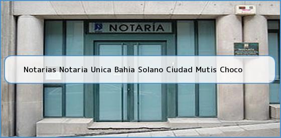 Notarias Notaria Unica Bahia Solano Ciudad Mutis Choco