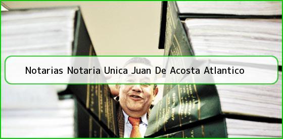 Notarias Notaria Unica Juan De Acosta Atlantico