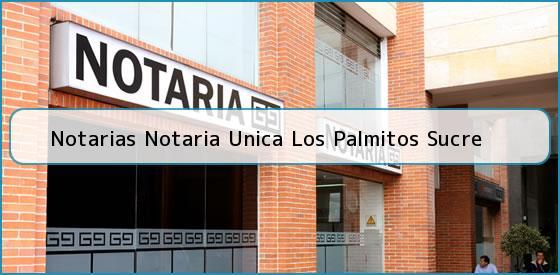 Notarias Notaria Unica Los Palmitos Sucre