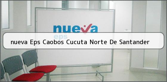 <b>nueva Eps Caobos Cucuta Norte De Santander</b>