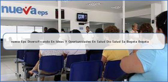 <b>nueva Eps Diversificando En Ideas Y Oportunidades En Salud Dio Salud Sa Bogota Bogota</b>