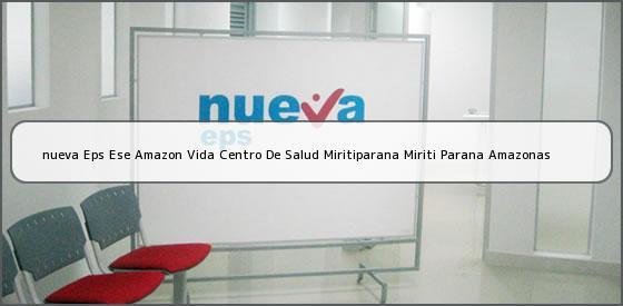 <b>nueva Eps Ese Amazon Vida Centro De Salud Miritiparana Miriti Parana Amazonas</b>