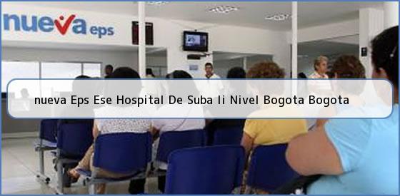 <b>nueva Eps Ese Hospital De Suba Ii Nivel Bogota Bogota</b>