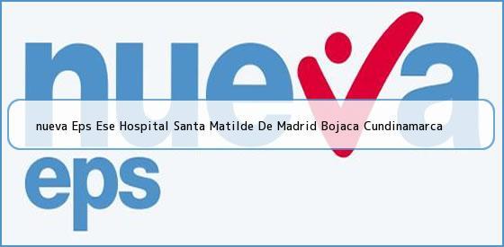 <b>nueva Eps Ese Hospital Santa Matilde De Madrid Bojaca Cundinamarca</b>