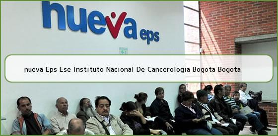 <b>nueva Eps Ese Instituto Nacional De Cancerologia Bogota Bogota</b>