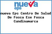<i>nueva Eps Centro De Salud De Fosca Ese Fosca Cundinamarca</i>