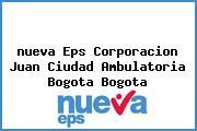 <i>nueva Eps Corporacion Juan Ciudad Ambulatoria Bogota Bogota</i>