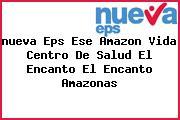 <i>nueva Eps Ese Amazon Vida Centro De Salud El Encanto El Encanto Amazonas</i>