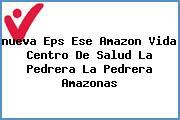 <i>nueva Eps Ese Amazon Vida Centro De Salud La Pedrera La Pedrera Amazonas</i>