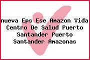 <i>nueva Eps Ese Amazon Vida Centro De Salud Puerto Santander Puerto Santander Amazonas</i>