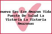 <i>nueva Eps Ese Amazon Vida Puesto De Salud La Victoria La Victoria Amazonas</i>