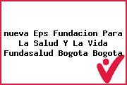<i>nueva Eps Fundacion Para La Salud Y La Vida Fundasalud Bogota Bogota</i>