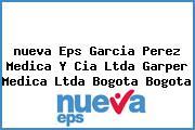 <i>nueva Eps Garcia Perez Medica Y Cia Ltda Garper Medica Ltda Bogota Bogota</i>