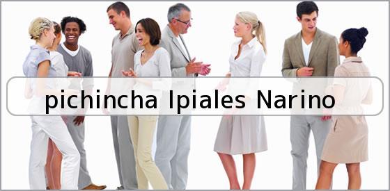 <b>pichincha Ipiales Narino</b>