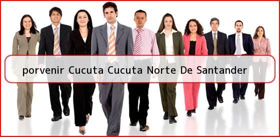<b>porvenir Cucuta Cucuta Norte De Santander</b>