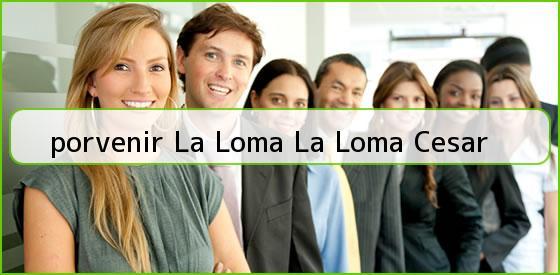 <b>porvenir La Loma La Loma Cesar</b>