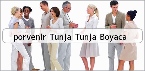 <b>porvenir Tunja Tunja Boyaca</b>
