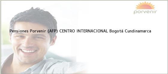 Teléfono, Dirección y otros datos de contacto para Pensiones Porvenir (AFP) CENTRO INTERNACIONAL, Bogotá, Cundinamarca, Colombia