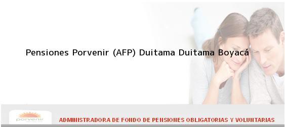 Teléfono, Dirección y otros datos de contacto para Pensiones Porvenir (AFP) Duitama, Duitama, Boyacá, Colombia