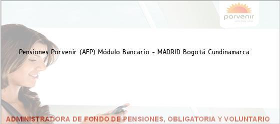 Teléfono, Dirección y otros datos de contacto para Pensiones Porvenir (AFP) Módulo Bancario - MADRID, Bogotá, Cundinamarca, Colombia