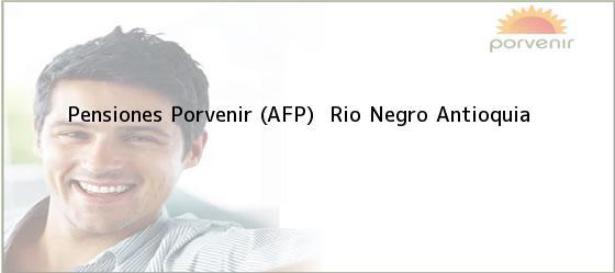 Teléfono, Dirección y otros datos de contacto para Pensiones Porvenir (AFP) , Rio Negro, Antioquia, Colombia