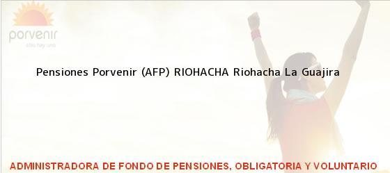 Teléfono, Dirección y otros datos de contacto para Pensiones Porvenir (AFP) RIOHACHA, Riohacha, La Guajira, Colombia